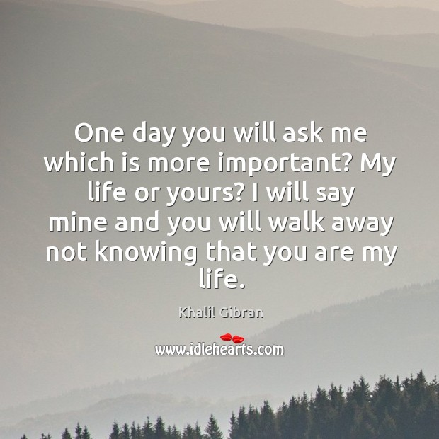 One day you will ask me which is more important? My life Image