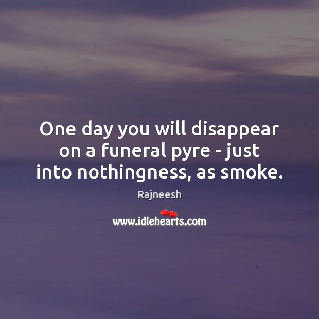 Image, One day you will disappear on a funeral pyre – just into nothingness, as smoke.
