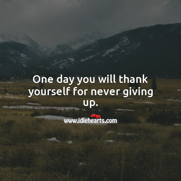 One day you will thank yourself for never giving up. Never Give Up Quotes Image