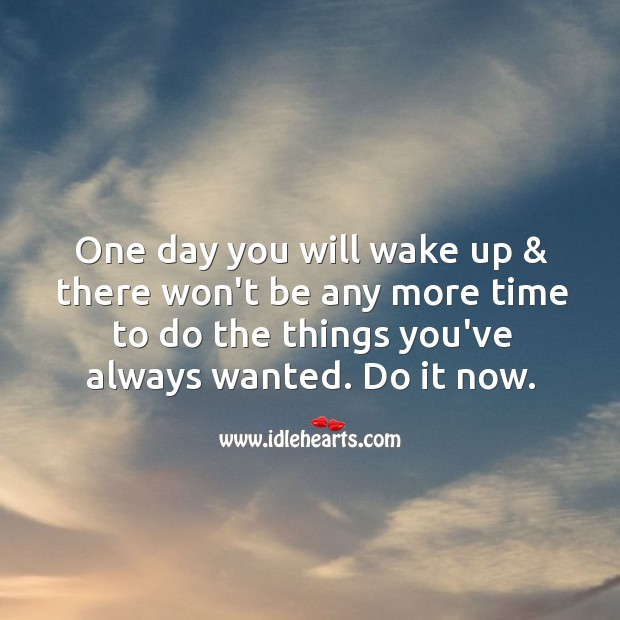 One day you will wake up & there won't be any more time to do the things you've always wanted. Image