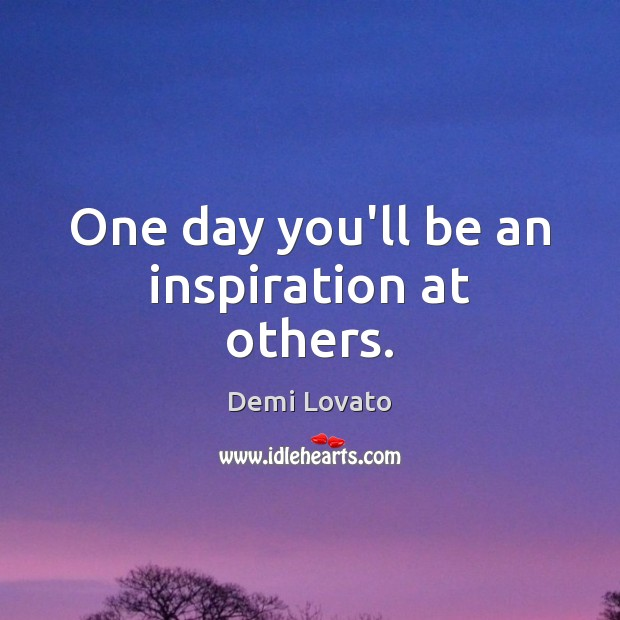 One day you'll be an inspiration at others. Image