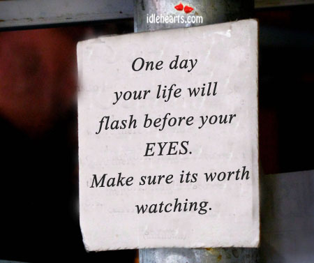 One Day Your Life Will Flash Before Your Eyes.