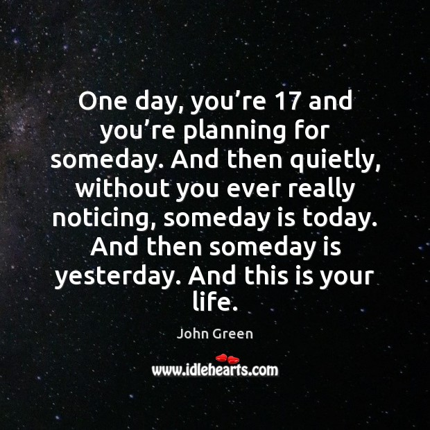 One day, you're 17 and you're planning for someday. And then John Green Picture Quote
