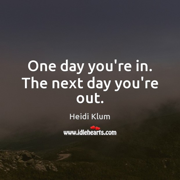 Image, One day you're in. The next day you're out.