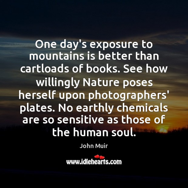 One day's exposure to mountains is better than cartloads of books. See John Muir Picture Quote