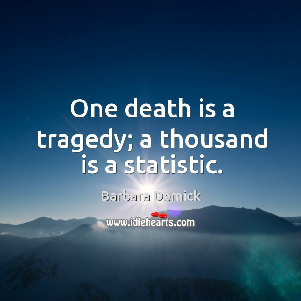 Image, One death is a tragedy; a thousand is a statistic.