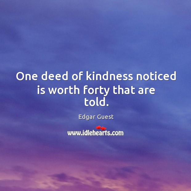 One deed of kindness noticed is worth forty that are told. Edgar Guest Picture Quote