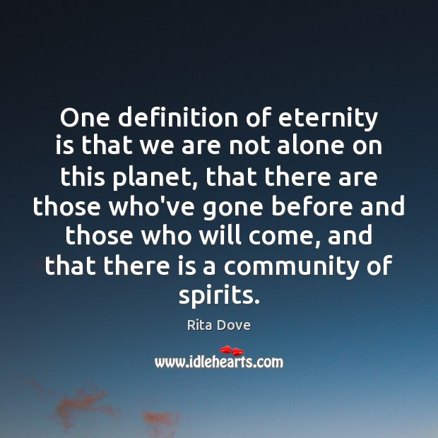 One definition of eternity is that we are not alone on this Rita Dove Picture Quote
