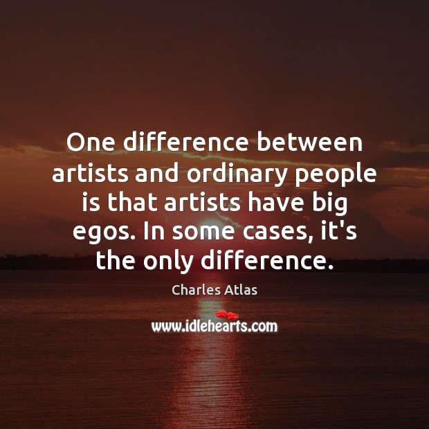 Image, One difference between artists and ordinary people is that artists have big