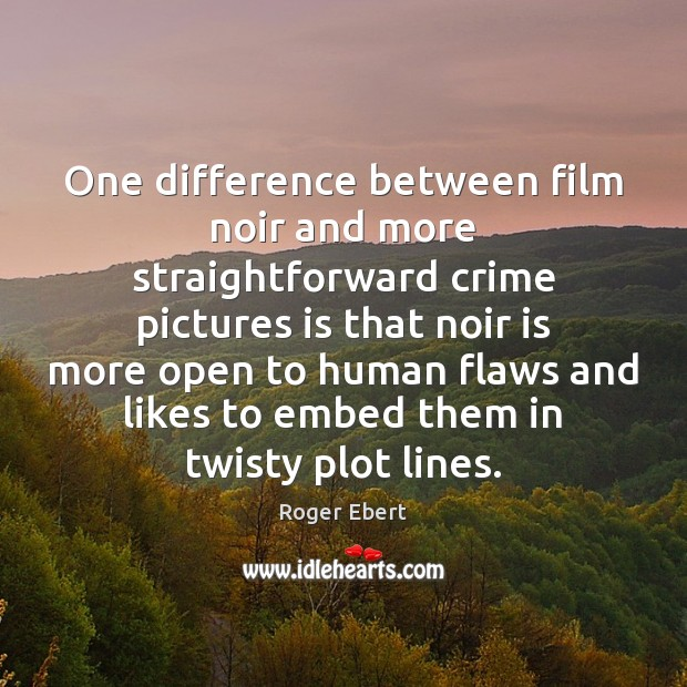 One difference between film noir and more straightforward crime pictures is that Roger Ebert Picture Quote