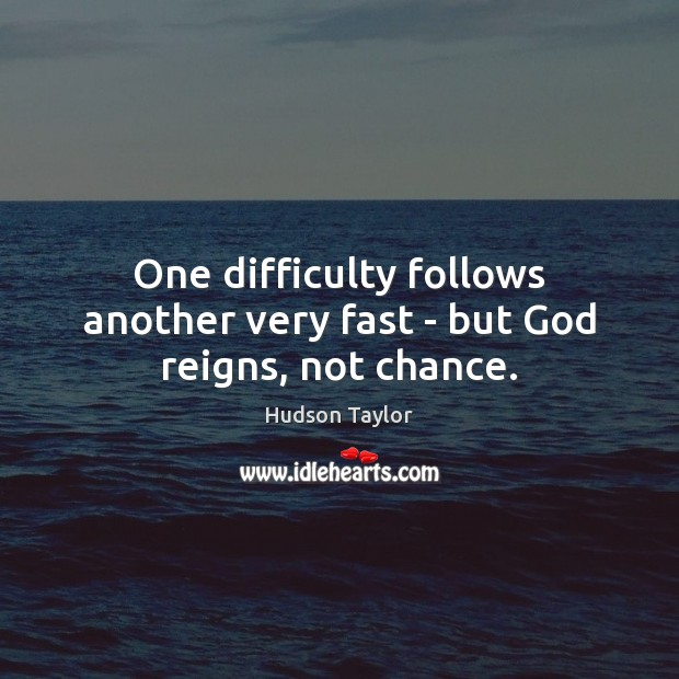 One difficulty follows another very fast – but God reigns, not chance. Hudson Taylor Picture Quote