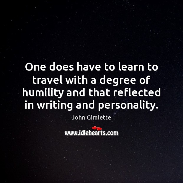 One does have to learn to travel with a degree of humility Humility Quotes Image