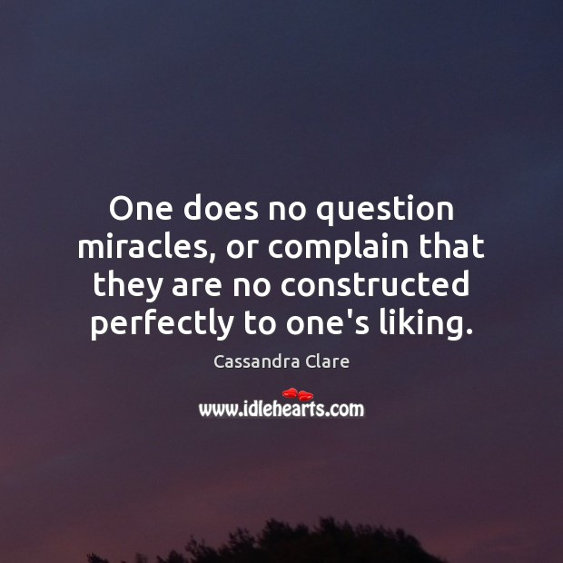 One does no question miracles, or complain that they are no constructed Cassandra Clare Picture Quote