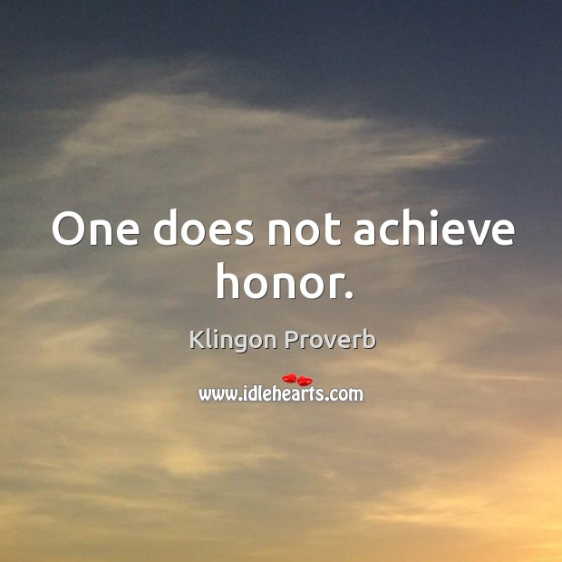 One does not achieve honor. Klingon Proverbs Image
