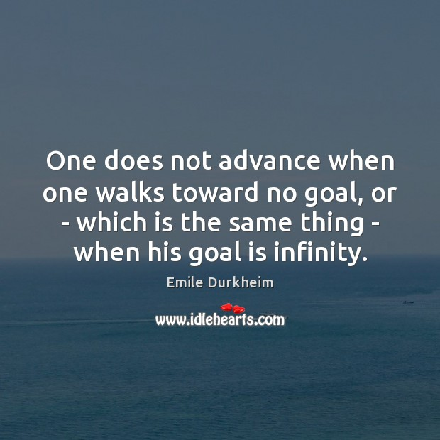 One does not advance when one walks toward no goal, or – Emile Durkheim Picture Quote