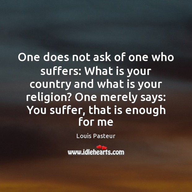 One does not ask of one who suffers: What is your country Louis Pasteur Picture Quote