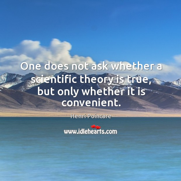 One does not ask whether a scientific theory is true, but only whether it is convenient. Image
