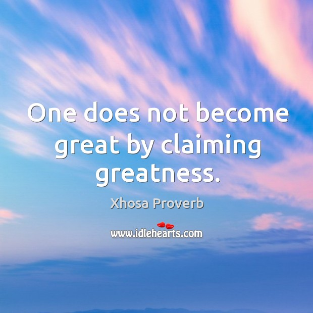 One does not become great by claiming greatness.