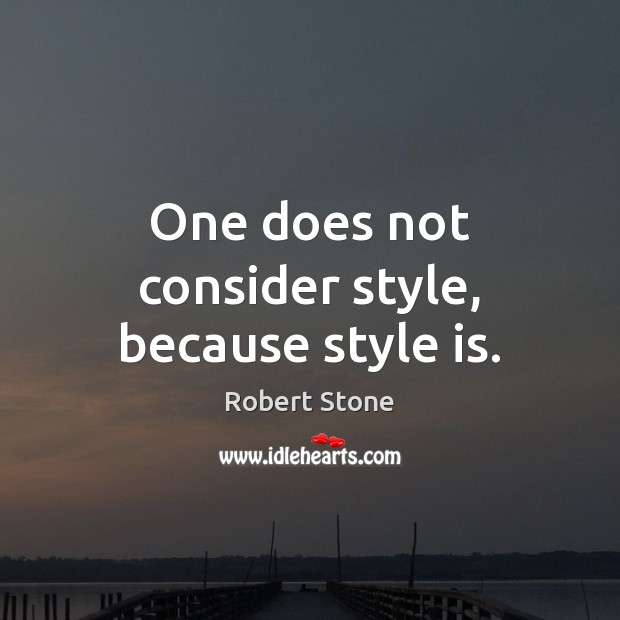 One does not consider style, because style is. Robert Stone Picture Quote