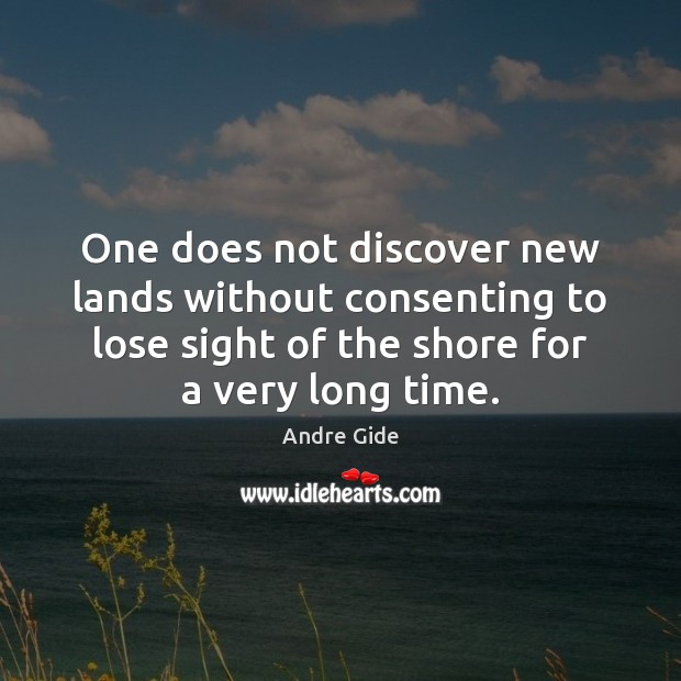 One does not discover new lands without consenting to lose sight of Andre Gide Picture Quote