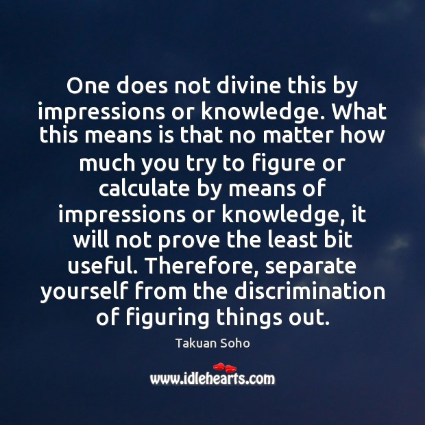 One does not divine this by impressions or knowledge. What this means Image