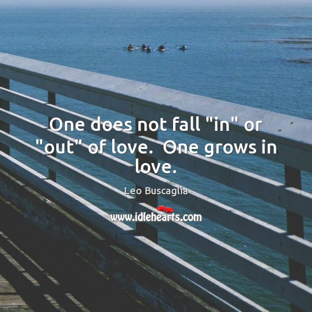"""Image, One does not fall """"in"""" or """"out"""" of love.  One grows in love."""