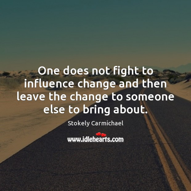 One does not fight to influence change and then leave the change Stokely Carmichael Picture Quote