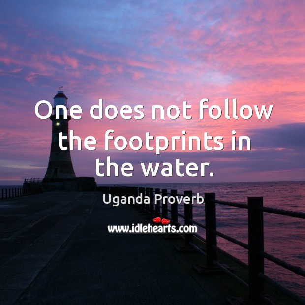 One does not follow the footprints in the water. Uganda Proverbs Image