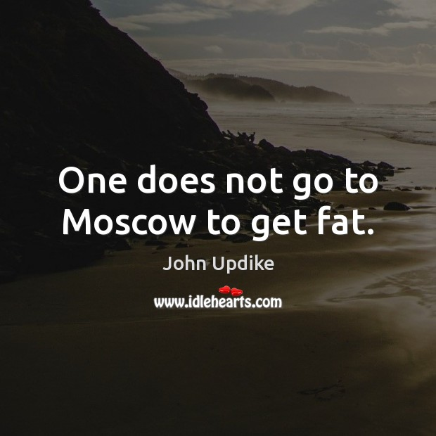 One does not go to Moscow to get fat. John Updike Picture Quote