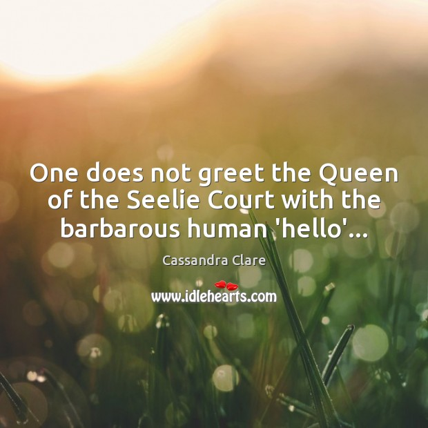 One does not greet the Queen of the Seelie Court with the barbarous human 'hello'… Image