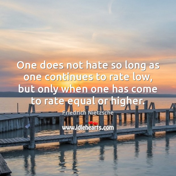 One does not hate so long as one continues to rate low, Friedrich Nietzsche Picture Quote