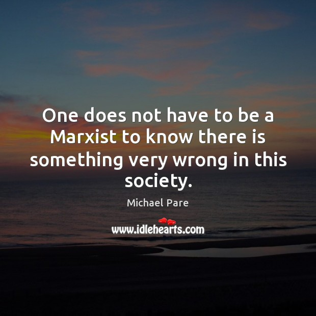 One does not have to be a Marxist to know there is something very wrong in this society. Michael Pare Picture Quote