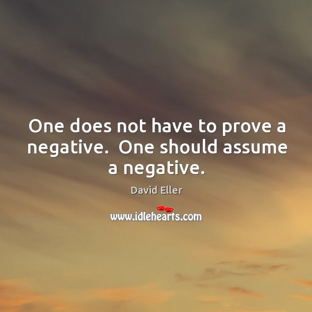 Image, One does not have to prove a negative.  One should assume a negative.
