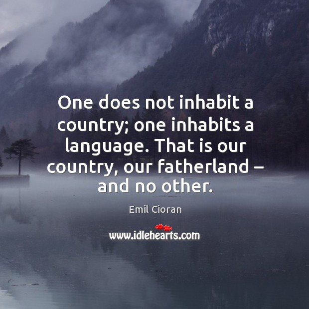 One does not inhabit a country; one inhabits a language. That is our country, our fatherland – and no other. Emil Cioran Picture Quote
