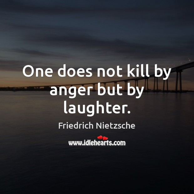 One does not kill by anger but by laughter. Image