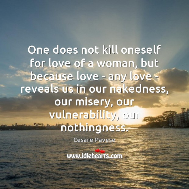 One does not kill oneself for love of a woman, but because Image