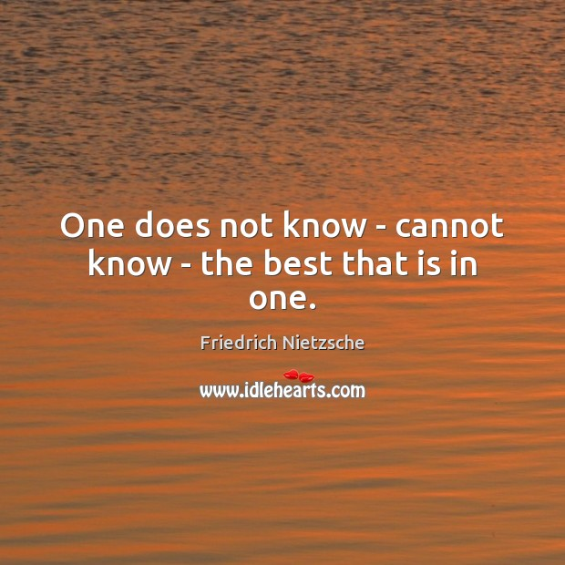 Image, One does not know – cannot know – the best that is in one.