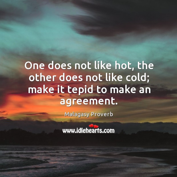 One does not like hot, the other does not like cold; make it tepid to make an agreement. Malagasy Proverbs Image