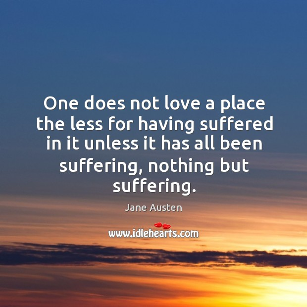 Image, One does not love a place the less for having suffered in it unless it has all been suffering, nothing but suffering.