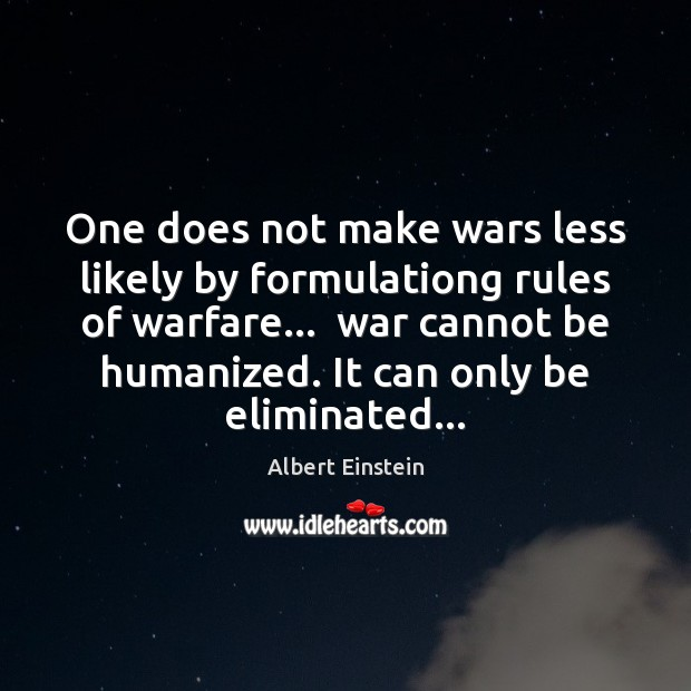 Image, One does not make wars less likely by formulationg rules of warfare…