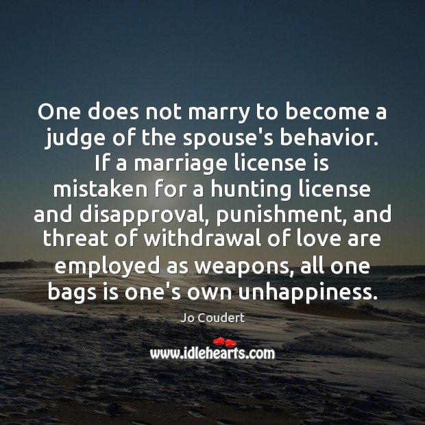 One does not marry to become a judge of the spouse's behavior. Jo Coudert Picture Quote