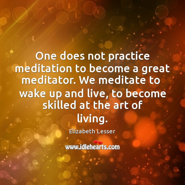 One does not practice meditation to become a great meditator. We meditate Elizabeth Lesser Picture Quote