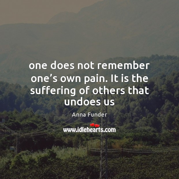 Image, One does not remember one's own pain. It is the suffering of others that undoes us