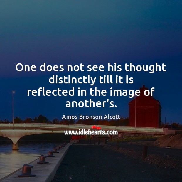 Image, One does not see his thought distinctly till it is reflected in the image of another's.