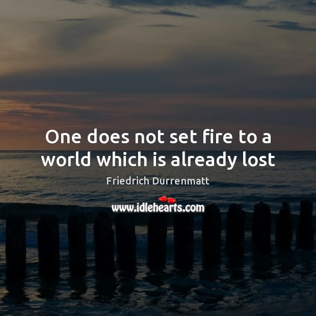 One does not set fire to a world which is already lost Friedrich Durrenmatt Picture Quote