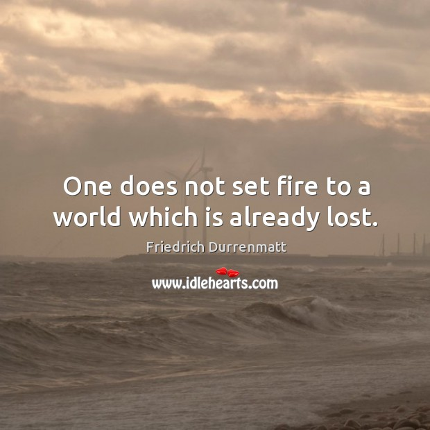 Image, One does not set fire to a world which is already lost.