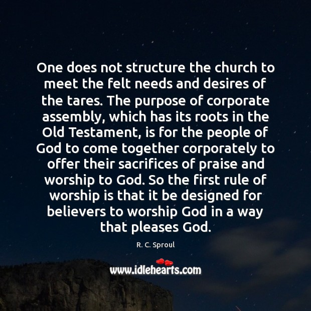 One does not structure the church to meet the felt needs and Worship Quotes Image