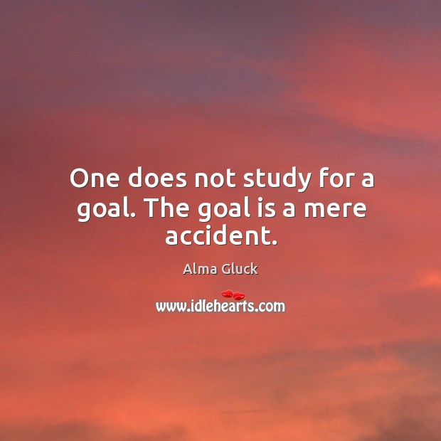 Image, One does not study for a goal. The goal is a mere accident.
