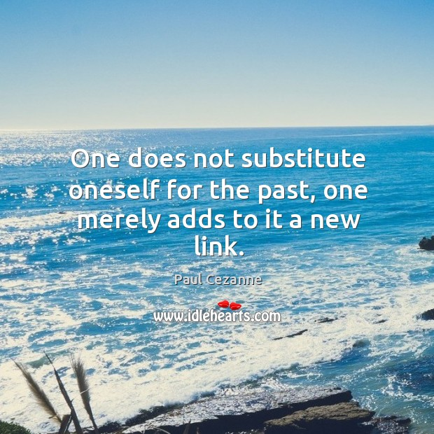 Image, One does not substitute oneself for the past, one merely adds to it a new link.