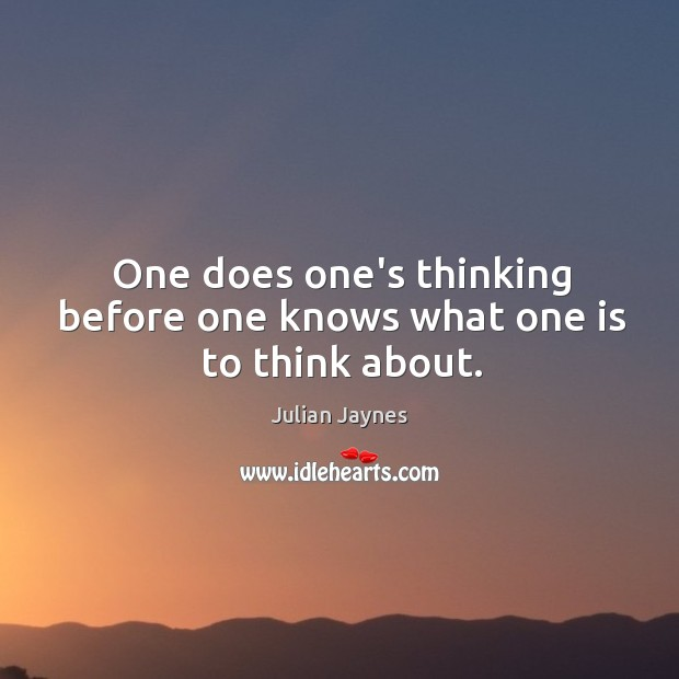 One does one's thinking before one knows what one is to think about. Image